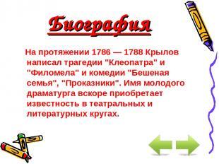 """Биография На протяжении 1786 — 1788 Крылов написал трагедии """"Клеопатра"""" и """"Филом"""