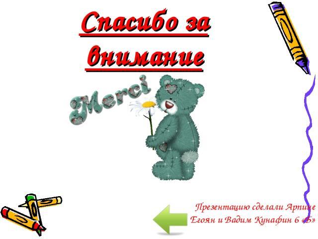 Спасибо за внимание Презентацию сделали Арпине Егоян и Вадим Кунафин 6 «Б»
