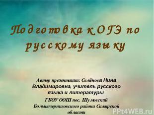 Подготовка к ОГЭ по русскому языку Автор презентации: Семёнова Нина Владимировна