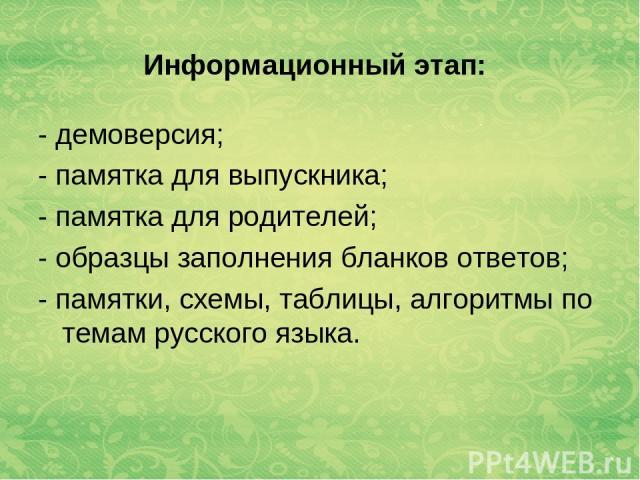 Информационный этап: - демоверсия; - памятка для выпускника; - памятка для родителей; - образцы заполнения бланков ответов; - памятки, схемы, таблицы, алгоритмы по темам русского языка.