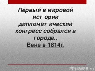 Первый в мировой истории дипломатический конгресс собрался в городе.. Вене в 181