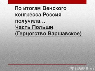 По итогам Венского конгресса Россия получила… Часть Польши (Герцогство Варшавско