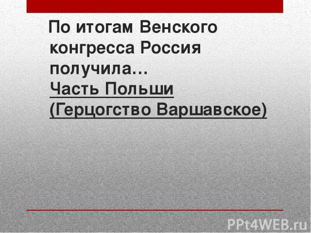По итогам Венского конгресса Россия получила… Часть Польши (Герцогство Варшавское)