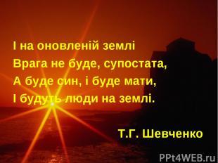 І на оновленій землі Врага не буде, супостата, А буде син, і буде мати, І будуть