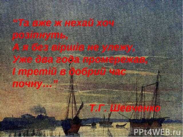 """""""Та вже ж нехай хоч розіпнуть, А я без віршів не улежу, Уже два года промережав, І третій в добрий час почну…"""" Т.Г. Шевченко"""