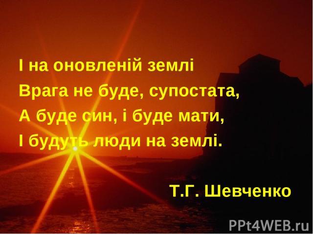 І на оновленій землі Врага не буде, супостата, А буде син, і буде мати, І будуть люди на землі. Т.Г. Шевченко