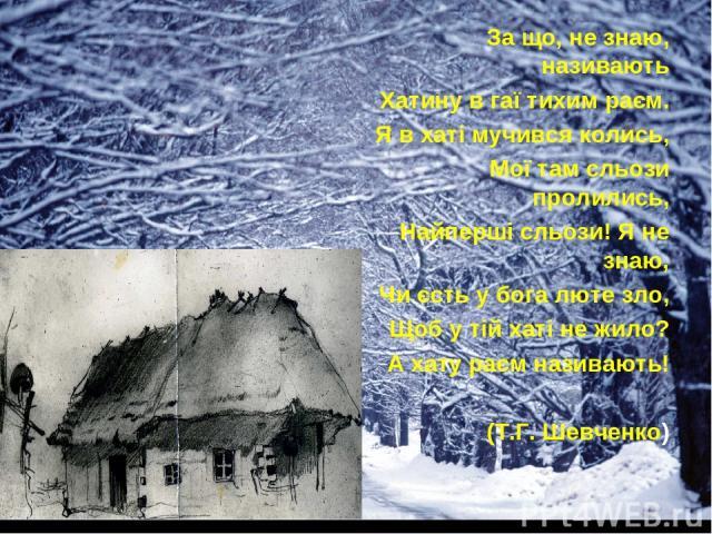 За що, не знаю, називають Хатину в гаї тихим раєм. Я в хаті мучився колись, Мої там сльози пролились, Найперші сльози! Я не знаю, Чи єсть у бога люте зло, Щоб у тій хаті не жило? А хату раєм називають! (Т.Г. Шевченко)