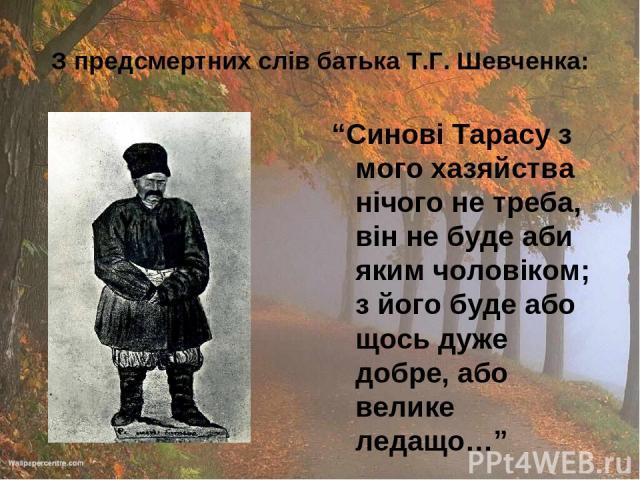 """З предсмертних слів батька Т.Г. Шевченка: """"Синові Тарасу з мого хазяйства нічого не треба, він не буде аби яким чоловіком; з його буде або щось дуже добре, або велике ледащо…"""""""