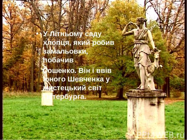 У Літньому саду хлопця, який робив замальовки, побачив Сошенко. Він і ввів юного Шевченка у мистецький світ Петербурга.