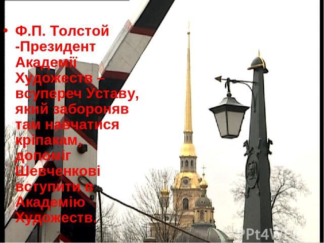 Ф.П. Толстой -Президент Академії Художеств – всупереч Уставу, який забороняв там навчатися кріпакам, допоміг Шевченкові вступити в Академію Художеств.