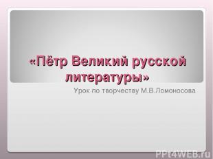 «Пётр Великий русской литературы» Урок по творчеству М.В.Ломоносова