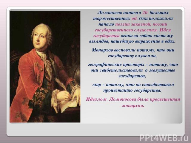 Ломоносов написал 20 больших торжественных од. Они положили начало поэзии заказной, поэзии государственного служения. Идея государства венчала собою систему взглядов, нашедшую выражение в одах. Монархов воспевали потому, что они государству служили,…