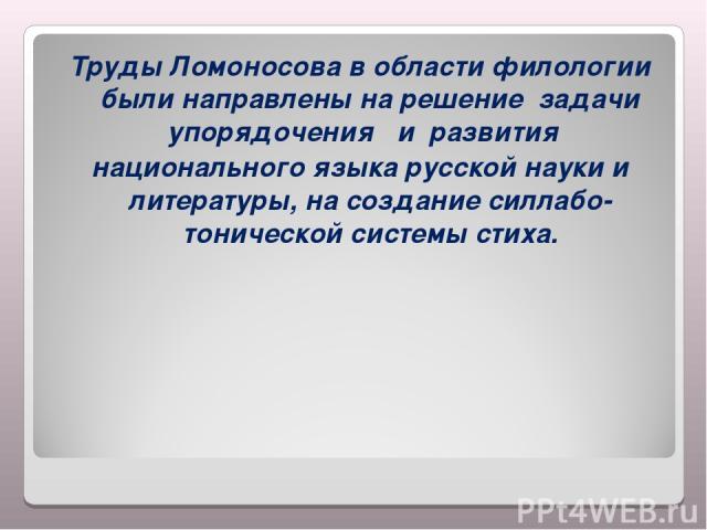 Труды Ломоносова в области филологии были направлены на решение задачи упорядочения  и развития национального языка русской науки и литературы, на создание силлабо-тонической системы стиха.