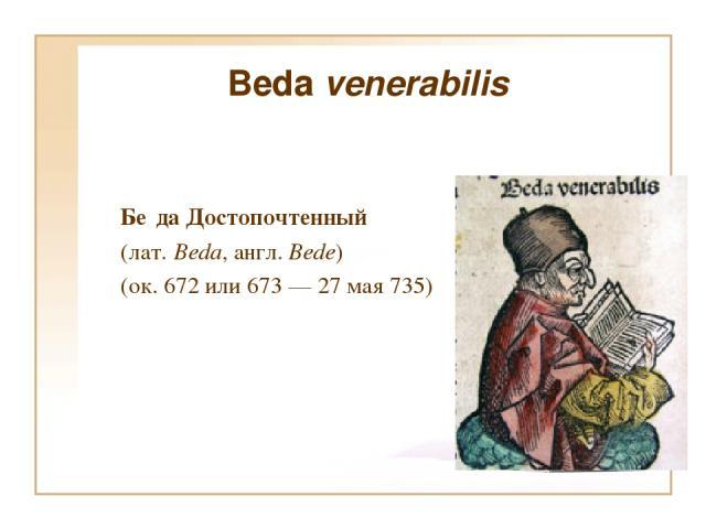 Beda venerabilis Бе да Достопочтенный (лат. Beda, англ. Bede) (ок. 672 или 673 — 27 мая 735)