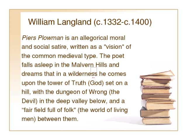 William Langland (c.1332-c.1400) Piers Plowman is an allegorical moral and social satire, written as a