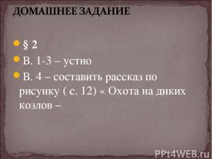 § 2 В. 1-3 – устно В. 4 – составить рассказ по рисунку ( с. 12) « Охота на диких