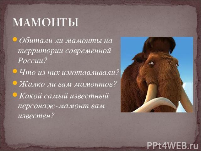 Обитали ли мамонты на территории современной России? Что из них изготавливали? Жалко ли вам мамонтов? Какой самый известный персонаж-мамонт вам известен?
