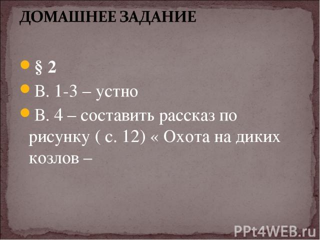 § 2 В. 1-3 – устно В. 4 – составить рассказ по рисунку ( с. 12) « Охота на диких козлов –