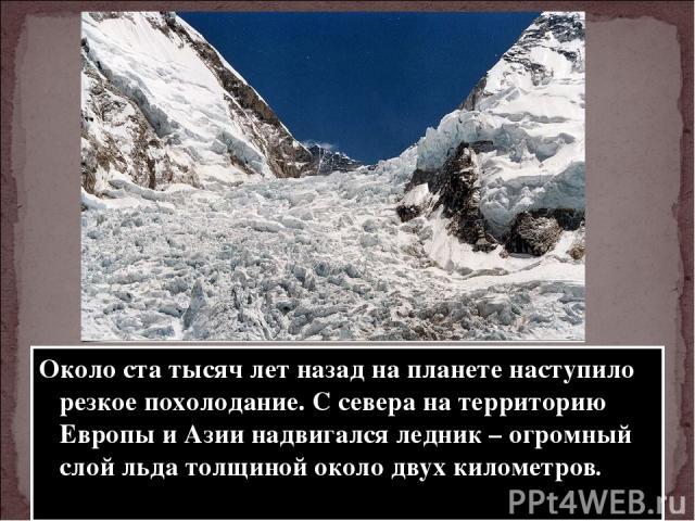 Около ста тысяч лет назад на планете наступило резкое похолодание. С севера на территорию Европы и Азии надвигался ледник – огромный слой льда толщиной около двух километров.
