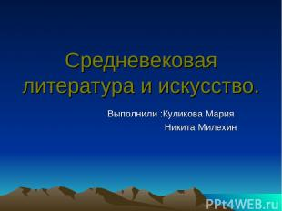 Средневековая литература и искусство. Выполнили :Куликова Мария Никита Милехин