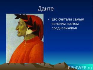 Данте Его считали самым великим поэтом средневиковья