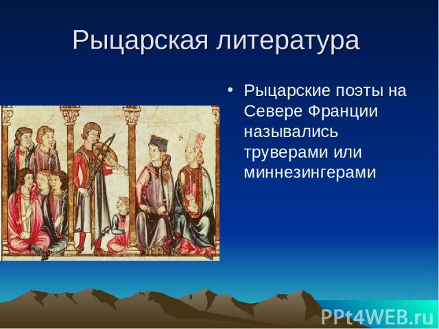 Рыцарская литература Рыцарские поэты на Севере Франции назывались труверами или миннезингерами