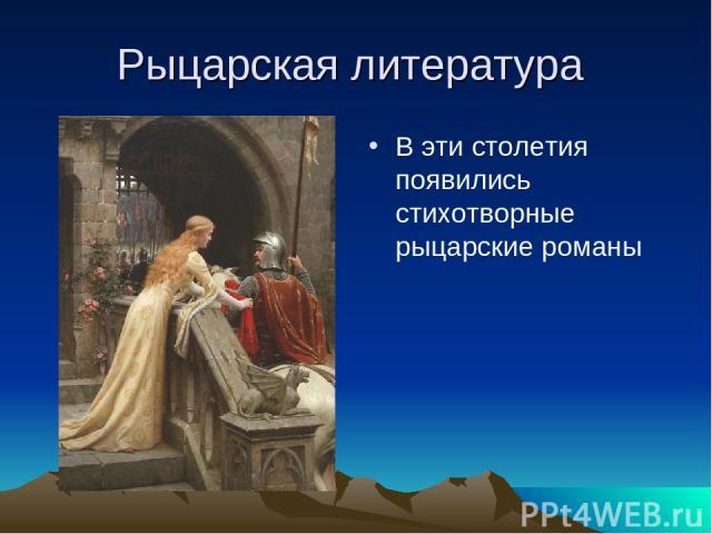 Рыцарская литература В эти столетия появились стихотворные рыцарские романы