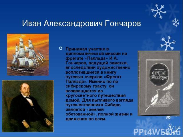 Иван Александрович Гончаров Принимал участие в дипломатической миссии на фрегате «Паллада» И.А. Гончаров, ведущий заметки, впоследствии художественно воплотившиеся в книгу путевых очерков «Фрегат Паллада». Именно по по сибирскому тракту он возвращае…