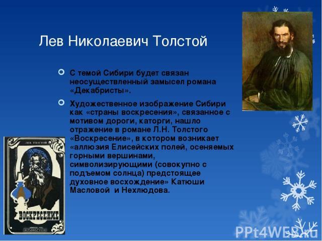 Лев Николаевич Толстой С темой Сибири будет связан неосуществленный замысел романа «Декабристы». Художественное изображение Сибири как «страны воскресения», связанное с мотивом дороги, каторги, нашло отражение в романе Л.Н. Толстого «Воскресение», в…