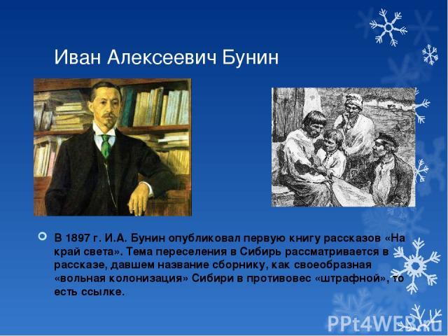 Иван Алексеевич Бунин В 1897 г. И.А. Бунин опубликовал первую книгу рассказов «На край света». Тема переселения в Сибирь рассматривается в рассказе, давшем название сборнику, как своеобразная «вольная колонизация» Сибири в противовес «штрафной», то …