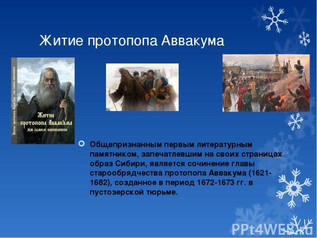 Житие протопопа Аввакума Общепризнанным первым литературным памятником, запечатлевшим на своих страницах образ Сибири, является сочинение главы старообрядчества протопопа Аввакума (1621-1682), созданное в период 1672-1673 гг. в пустозерской тюрьме.