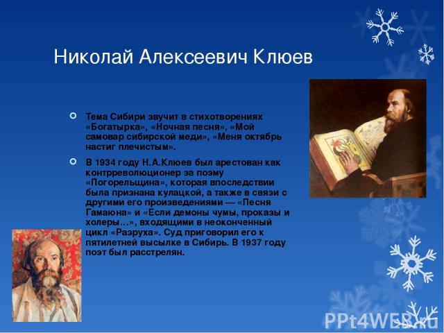 Николай Алексеевич Клюев Тема Сибири звучит в стихотворениях «Богатырка», «Ночная песня», «Мой самовар сибирской меди», «Меня октябрь настиг плечистым». В 1934 году Н.А.Клюев был арестован как контрреволюционер за поэму «Погорельщина», которая впосл…