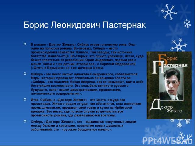 Борис Леонидович Пастернак В романе «Доктор Живаго» Сибирь играет огромную роль. Она - один из полюсов романа. Во-первых, Сибирь – место происхождения семейства Живаго. Там заводы, там источник богатства Живаго-отца. Во-вторых, это приют, убежище, м…