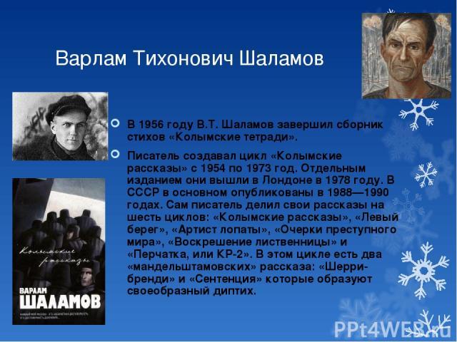 Варлам Тихонович Шаламов В 1956 году В.Т. Шаламов завершил сборник стихов «Колымские тетради». Писатель создавал цикл «Колымские рассказы» с 1954 по 1973 год. Отдельным изданием они вышли в Лондоне в 1978 году. В СССР в основном опубликованы в 1988—…