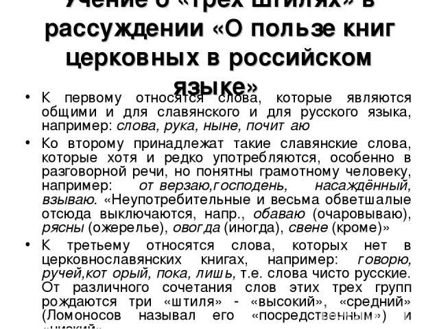 Учение о «трёх штилях» в рассуждении «О пользе книг церковных в российском языке» К первому относятся слова, которые являются общими и для славянского и для русского языка, например: слова, рука, ныне, почитаю Ко второму принадлежат такие славянские…
