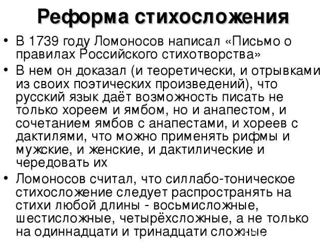 Реформа стихосложения В 1739 году Ломоносов написал «Письмо о правилах Российского стихотворства» В нем он доказал (и теоретически, и отрывками из своих поэтических произведений), что русский язык даёт возможность писать не только хореем и ямбом, но…