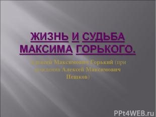 Алексей Максимович Горький(при рожденииАлексей Максимович Пешков)