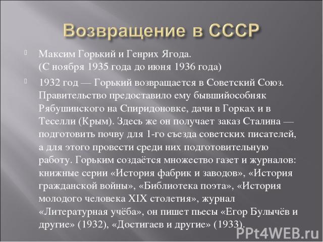 Максим Горький иГенрих Ягода. (С ноября 1935 года до июня 1936 года) 1932 год— Горький возвращается в Советский Союз. Правительство предоставило ему бывшийособняк Рябушинскогона Спиридоновке, дачи в Горках и в Теселли (Крым). Здесь же он получает…