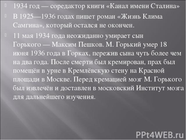 1934 год— соредактор книги «Канал имени Сталина» В1925—1936 годахпишет роман «Жизнь Клима Самгина», который остался не окончен. 11 мая1934 годанеожиданно умирает сын Горького—Максим Пешков. M.Горький умер18 июня1936 годавГорках, пережив …