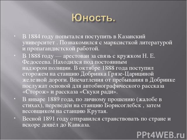 В 1884 годупопытался поступить в Казанский университет. Познакомился с марксисткойлитературой и пропагандистскойработой. В1888 году— арестован за связь с кружком Н. Е. Федосеева. Находился под постоянным надзоромполиции. В октябре1888 годап…