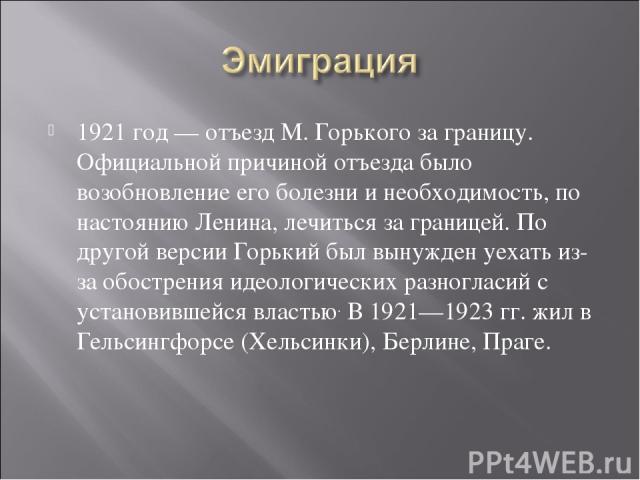 1921 год— отъезд M. Горького за границу. Официальной причиной отъезда было возобновление его болезни и необходимость, по настояниюЛенина, лечиться за границей. По другой версии Горький был вынужден уехать из-за обострения идеологических разногласи…
