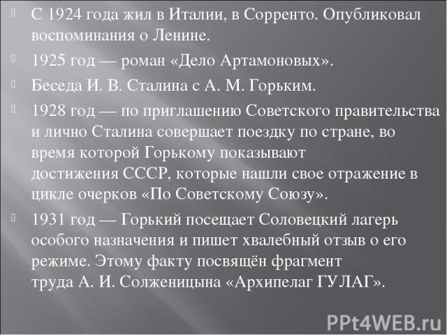 С1924 годажил в Италии, вСорренто. Опубликовал воспоминания о Ленине. 1925 год— роман «Дело Артамоновых». БеседаИ.В.СталинасА.М.Горьким. 1928 год— по приглашению Советского правительства и личноСталинасовершает поездку по стране, во вр…