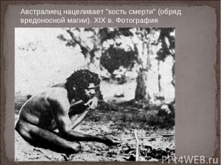 """Австралиец нацеливает """"кость смерти"""" (обряд вредоносной магии). XIX в. Фотографи"""