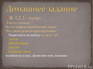 В. 1,2,3 – устно Уметь отвечать : Во что верили первобытные люди? Что такое рели