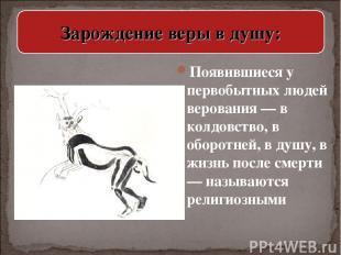 Появившиеся у первобытных людей верования — в колдовство, в оборотней, в душу, в