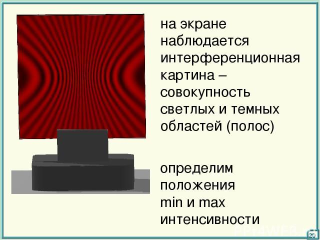 на экране наблюдается интерференционная картина – совокупность светлых и темных областей (полос) определим положения min и max интенсивности 20