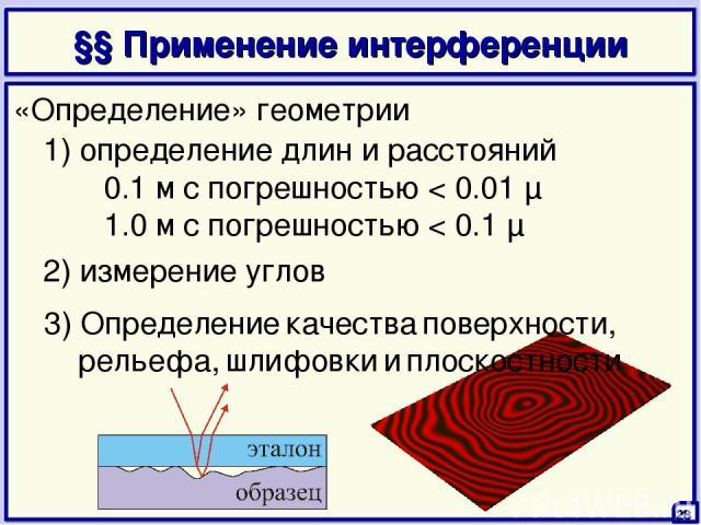 §§ Применение интерференции 28 1) определение длин и расстояний 0.1 м с погрешностью < 0.01 μ 1.0 м с погрешностью < 0.1 μ 2) измерение углов «Определение» геометрии 3) Определение качества поверхности, рельефа, шлифовки и плоскостности