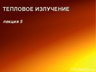 ТЕПЛОВОЕ ИЗЛУЧЕНИЕ лекция 5