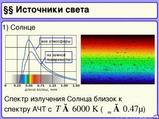 §§ Источники света 34 1) Солнце Спектр излучения Солнца близок к спектру АЧТ с T