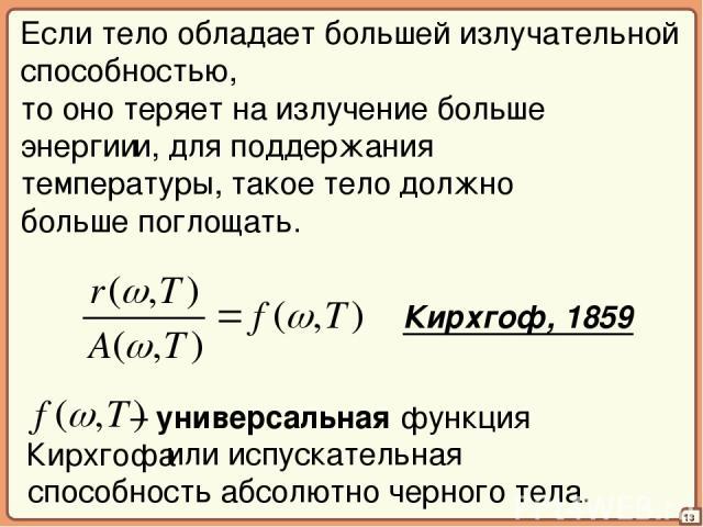 – универсальная функция Кирхгофа 13 Если тело обладает большей излучательной способностью, то оно теряет на излучение больше энергии и, для поддержания температуры, такое тело должно больше поглощать. Кирхгоф, 1859 или испускательная способность абс…
